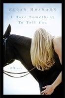 I Have Something to Tell You: A Memoir - Regan Hofmann