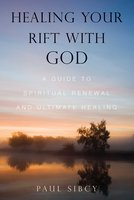 Healing Your Rift with God: A Guide to Spiritual Renewal and Ultimate Healing - Paul Sibcy
