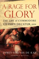 A Rage for Glory: The Life of Commodore Stephen Decatur, USN - James Tertius de Kay
