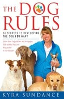 The Dog Rules: 14 Secrets to Developing the Dog YOU Want - Kyra Sundance