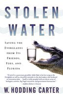 Stolen Water: Saving the Everglades from Its Friends, Foes, and Florida - W. Hodding Carter