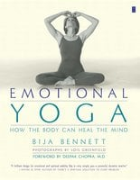 Emotional Yoga: How the Body Can Heal the Mind - Bija Bennett