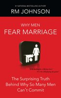 Why Men Fear Marriage: The Surprising Truth Behind Why So Many Men Can't Commit - RM Johnson