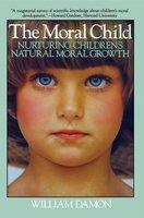 Moral Child: Nurturing Children's Natural Moral Growth - William Damon