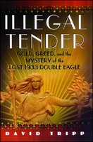 Illegal Tender: Gold, Greed, and the Mystery of the Lost 1933 Double Eagle - David Tripp