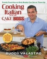 Cooking Italian with the Cake Boss: Family Favorites as Only Buddy Can Serve Them Up - Buddy Valastro
