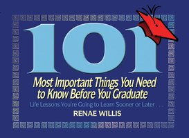 101 Most Important Things You Need to Know Before You Graduate: Life Lessons You're Going to Learn Sooner or Later... - Renae Willis