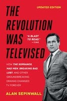 The Revolution Was Televised: The Cops, Crooks, Slingers, and Slayers Who Change - Alan Sepinwall
