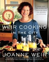 Weir Cooking in the City: More than 125 Recipes and Inspiring Ideas for Relaxed Entertaining - Joanne Weir