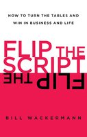 Flip the Script: How to Turn the Tables and Win in Business and Lif - Bill Wackermann