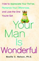 Your Man is Wonderful: How to Appreciate Your Partner, Romance Your Differences, and Love the One You've Got - Noelle C. Nelson
