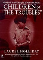 Children of the Troubles: Our Lives in the Crossfire of Northern Ireland - Laurel Holliday