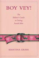 Boy Vey!: The Shiksa's Guide to Dating Jewish Men - Kristina Grish