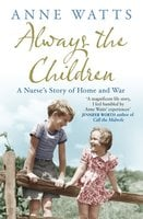 Always the Children: A Nurse's Story of Home and War - Anne Watts