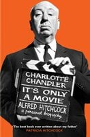 It's Only a Movie: Alfred Hitchcock: A Personal Biography - Charlotte Chandler
