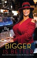Bigger Is Better: Real Life Wisdom from the No-Drama Mama - Big Ang