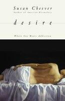 Desire: Where Sex Meets Addiction - Susan Cheever