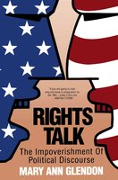 Rights Talk: The Impoverishment of Political Discourse - Mary Ann Glendon