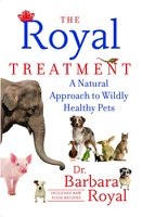 The Royal Treatment: A Natural Approach to Wildly Healthy Pets - Barbara Royal