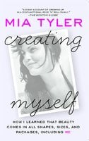 Creating Myself: How I Learned That Beauty Comes in All Shapes, Sizes, and Packages, Including Me - Mia Tyler