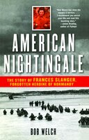 American Nightingale: The Story of Frances Slanger, Forgotten Heroine of Normandy - Bob Welch