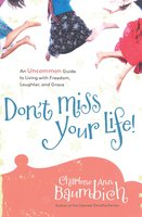 Don't Miss Your Life!: An Uncommon Guide to Living with Freedom, Laughter, and Grace - Charlene Ann Baumbich