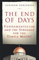 The End of Days: Fundamentalism and the Struggle for the Temple Mount - Gershom Gorenberg