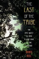 The Last of the Tribe: The Epic Quest to Save a Lone Man in the Amazon - Monte Reel