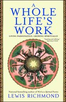 A Whole Life's Work: Living Passionately, Growing Spiritually - Lewis Richmond
