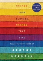 Change Your Clothes, Change Your Life: Because You Can't Go Naked - George Brescia