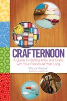 Crafternoon: A Guide to Getting Artsy and Crafty with Your Friends All Year Long - Maura Madden