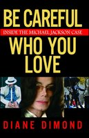 Be Careful Who You Love: Inside the Michael Jackson Case - Diane Dimond