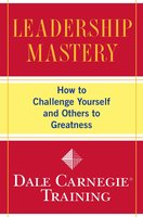 Leadership Mastery: How to Challenge Yourself and Others to Greatness - Dale Carnegie Training