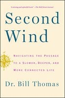 Second Wind: Navigating the Passage to a Slower, Deeper, and More Connected Life - Dr. Bill Thomas