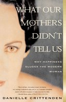 What Our Mothers Didn't Tell Us: Why Happiness Eludes the Modern Woman - Danielle Crittenden