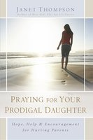 Praying for Your Prodigal Daughter: Hope, Help & Encouragement for Hurting Parents - Janet Thompson