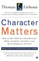 Character Matters: How to Help Our Children Develop Good Judgment, Integrity, and Other Essential Virtues - Thomas Lickona