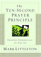 The Ten-Second Prayer Principle: Praying Powerfully as You Go - Mark Littleton