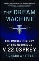 The Dream Machine: The Untold History of the Notorious V-22 Osprey - Richard Whittle
