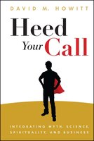 Heed Your Call: Integrating Myth, Science, Spirituality, and Business - David M. Howitt