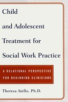 Child and Adolescent Treatment for Social Work Pra: A Relational Perspective for Beginning Clinicians - Teresa Aiello