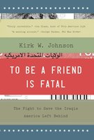 To Be a Friend Is Fatal: The Fight to Save the Iraqis America Left Behind - Kirk W. Johnson