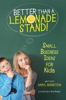 Better Than a Lemonade Stand: Small Business Ideas For Kids - Daryl Bernstein