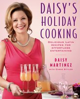 Daisy's Holiday Cooking: Delicious Latin Recipes for Effortless Entertaining - Daisy Martinez