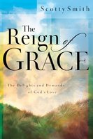 The Reign of Grace: The Delignts and Demands of God's Love - Scotty Smith