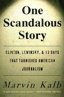 One Scandalous Story: Clinton, Lewinsky, and Thirteen Days That Tarnishe - Marvin Kalb