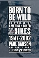 Born to Be Wild: A History of the American Biker and Bikes 1947-2002 - Paul Garson,Editors of Easyriders
