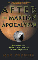 After the Martian Apocalypse: Extraterrestrial Artifacts and the Case for Mars Exploration - Mac Tonnies