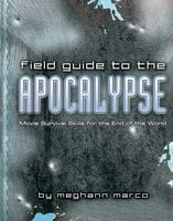 Field Guide to the Apocalypse: Movie Survival Skills for the End of the World - Meg Marco