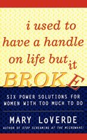I Used to Have a Handle on Life But It Broke: Six Power Solutions for Women With Too Much To Do - Mary LoVerde
